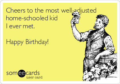 Cheers to the most well-adjusted home-schooled kid I ever met.  Happy Birthday!