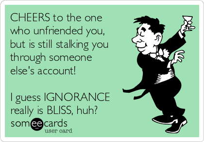 CHEERS to the one who unfriended you, but is still stalking you through someone else's account!    I guess IGNORANCE really is BLISS, huh?