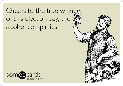 Cheers to the true winners of this election day, the alcohol companies