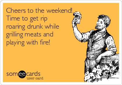 Cheers to the weekend! Time to get rip roaring drunk while grilling meats and playing with fire!