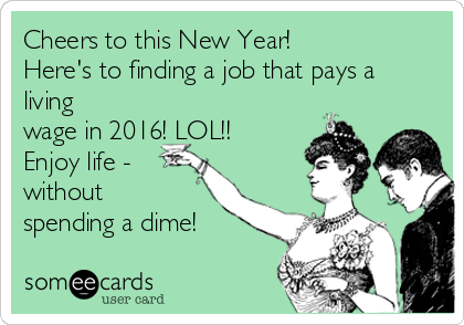 Cheers to this New Year!   Here's to finding a job that pays a living wage in 2016! LOL!! Enjoy life - without spending a dime!