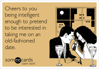 Cheers to you being intelligent enough to pretend to be interested in taking me on an old-fashioned date.