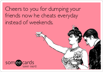 Cheers to you for dumping your friends now he cheats everyday instead of weekends.