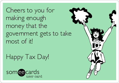 Cheers to you for making enough money that the government gets to take most of it!  Happy Tax Day!