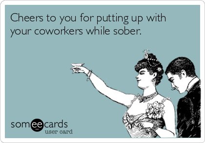 Cheers to you for putting up with your coworkers while sober.