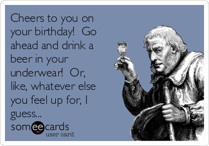 Cheers to you on  your birthday!  Go ahead and drink a beer in your  underwear!  Or,  like, whatever else you feel up for, I guess...