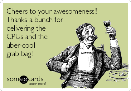 Cheers to your awesomeness!! Thanks a bunch for delivering the CPUs and the uber-cool grab bag!