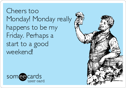 Cheers too Monday! Monday really  happens to be my Friday. Perhaps a start to a good weekend!