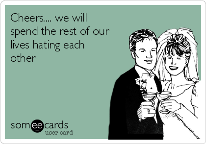 Cheers.... we will spend the rest of our lives hating each other