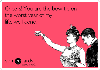 Cheers! You are the bow tie on the worst year of my life, well done.
