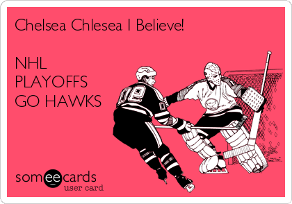 Chelsea Chlesea I Believe!   NHL PLAYOFFS   GO HAWKS