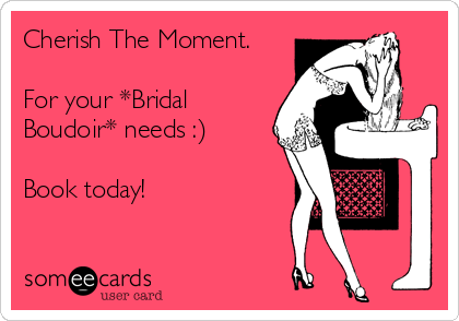 Cherish The Moment.  For your *Bridal Boudoir* needs :)  Book today!