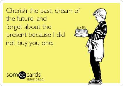 Cherish the past, dream of the future, and forget about the present because I did not buy you one.