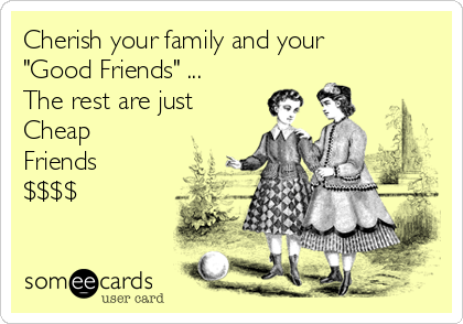 "Cherish your family and your ""Good Friends"" ...  The rest are just Cheap Friends $$$$"