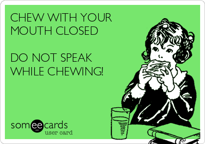 CHEW WITH YOUR MOUTH CLOSED  DO NOT SPEAK WHILE CHEWING!