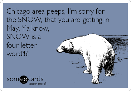 Chicago area peeps, I'm sorry for the SNOW, that you are getting in May. Ya know, SNOW is a four-letter word?!?!