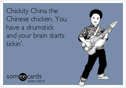 Chickity China the Chinese chicken. You have a drumstick and your brain starts tickin'.