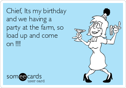 Chief, Its my birthday and we having a party at the farm, so load up and come on !!!!