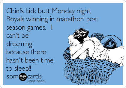 Chiefs kick butt Monday night, Royals winning in marathon post season games.  I can't be dreaming because there hasn't been time to sleep!!
