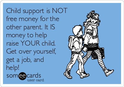 Child support is NOT free money for the other parent. It IS money to help raise YOUR child. Get over yourself, get a job, and help!