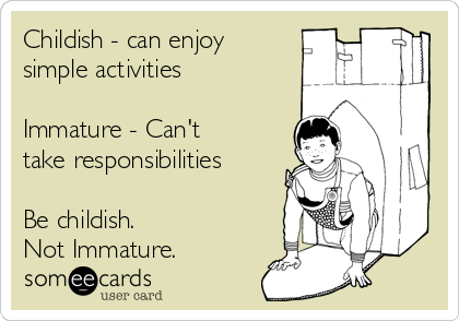 Childish - can enjoy simple activities  Immature - Can't take responsibilities  Be childish. Not Immature.