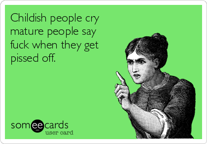 Childish people cry mature people say fuck when they get pissed off.