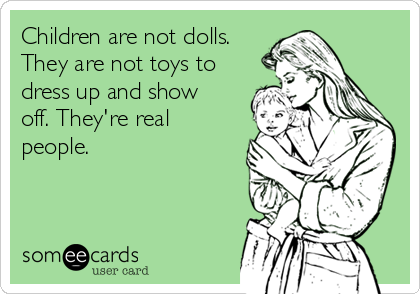 Children are not dolls. They are not toys to dress up and show off. They're real people.