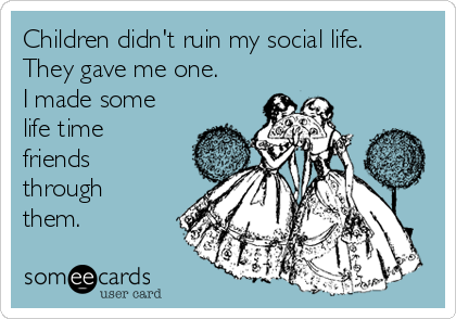 Children didn't ruin my social life. They gave me one. I made some life time friends through them.