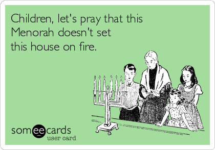 Children, let's pray that this Menorah doesn't set this house on fire.