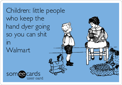 Children: little people who keep the hand dyer going so you can shit in Walmart
