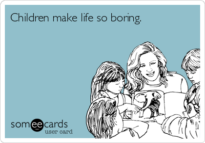 Children make life so boring.