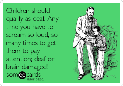 Children should qualify as deaf. Any time you have to scream so loud, so many times to get them to pay attention; deaf or brain damaged!