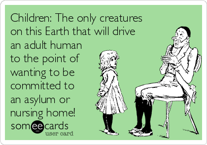 Children: The only creatures on this Earth that will drive an adult human to the point of wanting to be committed to an asylum or  nursing home!