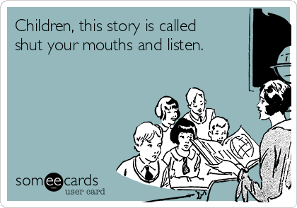 Children, this story is called shut your mouths and listen.