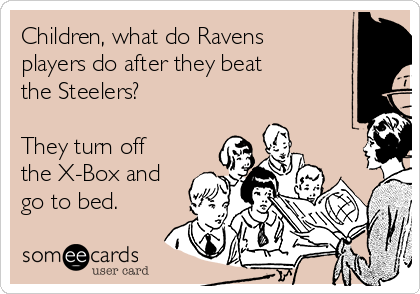 Children, what do Ravens players do after they beat the Steelers?  They turn off the X-Box and go to bed.