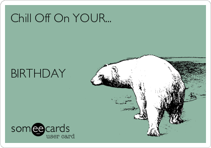 Chill Off On YOUR...    BIRTHDAY