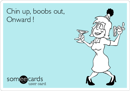Chin up, boobs out,  Onward !