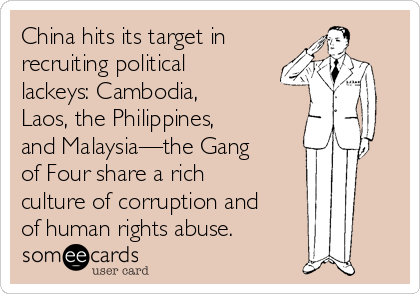 China hits its target in recruiting political lackeys: Cambodia,  Laos, the Philippines, and Malaysia—the Gang of Four share a rich culture of corruption and of human rights abuse.