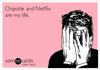 Chipotle and Netflix are my life.