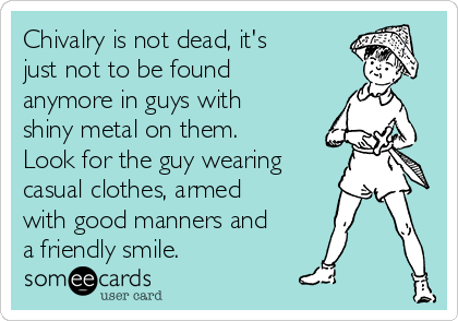 Chivalry is not dead, it's just not to be found anymore in guys with shiny metal on them. Look for the guy wearing casual clothes, armed with good manners and a friendly smile.