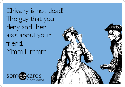 Chivalry is not dead!  The guy that you deny and then asks about your friend. Mmm Hmmm