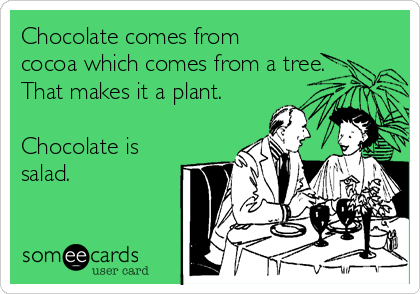Chocolate comes from cocoa which comes from a tree. That makes it a plant.   Chocolate is salad.
