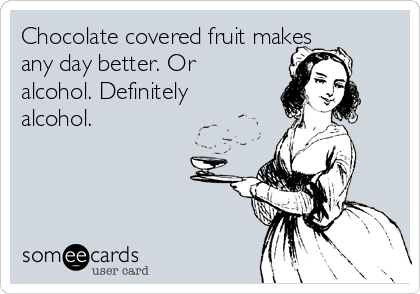 Chocolate covered fruit makes any day better. Or alcohol. Definitely alcohol.
