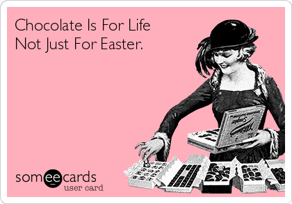 Chocolate Is For Life Not Just For Easter.