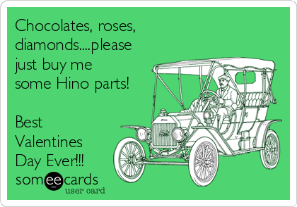 Chocolates, roses, diamonds....please just buy me some Hino parts!  Best Valentines Day Ever!!!