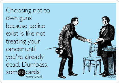 Choosing not to own guns because police exist is like not treating your cancer until you're already dead. Dumbass.