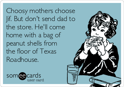 Choosy mothers choose Jif. But don't send dad to the store. He'll come home with a bag of peanut shells from the floor of Texas Roadhouse.