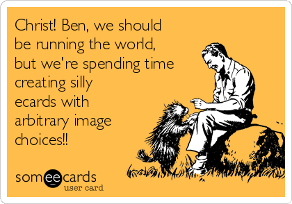 Christ! Ben, we should be running the world, but we're spending time creating silly ecards with arbitrary image choices!!
