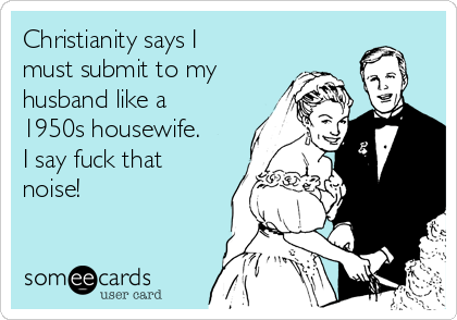 Christianity says I must submit to my husband like a 1950s housewife. I say fuck that noise!