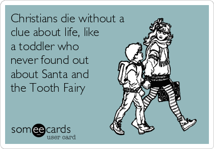 Christians die without a clue about life, like a toddler who never found out about Santa and the Tooth Fairy